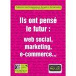 Ils ont pensé le futur: web social, marketing, e-commerce…