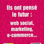 Ils ont pensé le futur: web social, marketing, e-commerce…